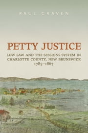 Petty Justice - Low Law and the Sessions System in Charlotte County, New Brunswick, 1785-1867 ebook by The Osgoode Society, Paul Craven