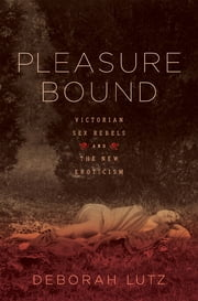 Pleasure Bound: Victorian Sex Rebels and the New Eroticism ebook by Deborah Lutz