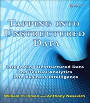 Tapping into Unstructured Data - Integrating Unstructured Data and Textual Analytics into Business Intelligence ebook by William H. Inmon,Anthony Nesavich