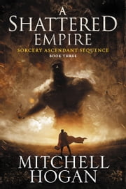 A Shattered Empire - Book Three of the Sorcery Ascendant Sequence ebook by Mitchell Hogan