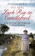 The Real Lark Rise to Candleford - Life in the Victorian Countryside ebook by Pamela Horn