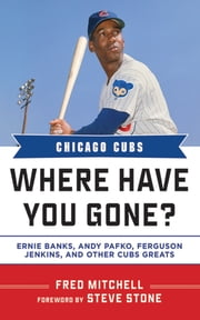 Chicago Cubs - Where Have You Gone? Ernie Banks, Andy Pafko, Ferguson Jenkins, and Other Cubs Greats ebook by Fred Mitchell,Steve Stone
