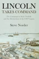 Lincoln Takes Command - The Campaign to Seize Norfolk and the Destruction of the CSS Virginia ebook by Steve Norder