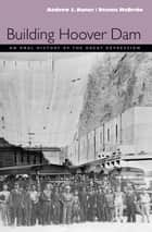 Building Hoover Dam - An Oral History Of The Great Depression ebook by Andrew J. Dunar, Dennis Mcbride