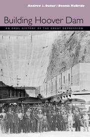 Building Hoover Dam - An Oral History Of The Great Depression ebook by Andrew J. Dunar,Dennis Mcbride