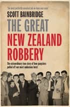 The Great New Zealand Robbery - How gangsters pulled off our most audacious robbery ebook by Scott Bainbridge