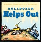 Bulldozer Helps Out ebook by Candace Fleming, Rohmann,  Eric