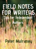 Field Notes for Writers - Tips for Independent Authors ebook by Peter Mulraney