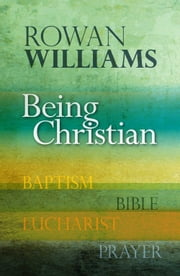 Being Christian - Baptism, Bible, Eucharist, Prayer ebook by Rowan Williams
