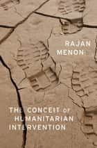 The Conceit of Humanitarian Intervention ebook by Rajan Menon