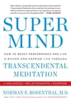 Super Mind - How to Boost Performance and Live a Richer and Happier Life Through Transcendental Meditation ebook by Norman E Rosenthal, MD