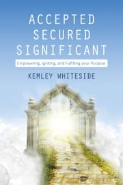 Accepted, Secured, Significant - Empowering, Igniting & Fulfilling your Purpose ebook by Kemley Whiteside