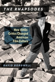 The Rhapsodes - How 1940s Critics Changed American Film Culture ebook by David Bordwell