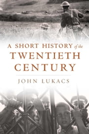 A Short History of the Twentieth Century ebook by John Lukacs