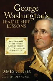 George Washington's Leadership Lessons - What the Father of Our Country Can Teach Us About Effective Leadership and Character ebook by James Rees,Stephen J. Spignesi