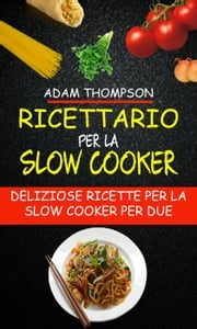 Ricettario per la slow cooker: Deliziose ricette per la slow cooker per due ebook by Adam Thompson