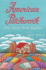 American Patchwork - True Stories from Quilters ebook by Sonja Hakala