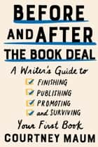 Before and After the Book Deal - A Writer's Guide to Finishing, Publishing, Promoting, and Surviving Your First Book ebook by Courtney Maum