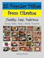 25 Popular Dishes from Ukraine ebook by Olenka Books