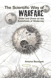 The Scientific Way of Warfare: Order and Chaos on the Battlefields of Modernity ebook by Bosquet, Antoine