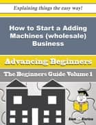 How to Start a Adding Machines (wholesale) Business (Beginners Guide) ebook by Pinkie Adair
