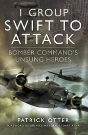 1 Group: Swift to Attack - Bomber Command's Unsung Heroes ebook by Patrick Otter