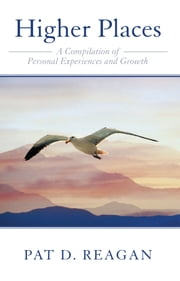 Higher Places - A Compilation of Personal Experiences and Growth ebook by Pat D. Reagan