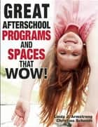 Great Afterschool Programs and Spaces That Wow! ebook by Linda  J. Armstrong, Christine A Schmidt