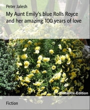 My Aunt Emily's blue Rolls Royce and her amazing 100 years of love ebook by Peter Jalesh