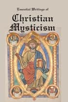 EssentiaL Writings of Christian Mysticism: Medieval Mystic Paths to God ebook by Lenny Flank