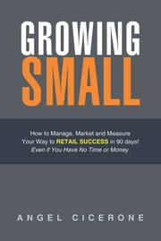 Growing Small - How to Manage, Market and Measure Your Way to Retail Success in 90 days! Even if You Have No Time or Money. ebook by Angel Cicerone