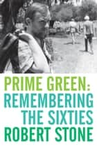 Prime Green: Remembering the Sixties ebook by Robert Stone