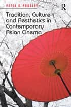 Tradition, Culture and Aesthetics in Contemporary Asian Cinema ebook by Peter C. Pugsley