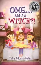 OMG... Am I a Witch?! ebook by Talia Aikens-Nuñez,Alicja Ignaczak