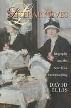 Literary Lives - Biography and the Search for Understanding ebook by David Ellis