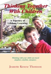Thinking Together With Children - A Tapestry of Lifelong Learning ebook by Jeanette Kroese Thomson