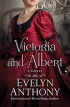 Victoria and Albert - A Novel ebook by Evelyn Anthony