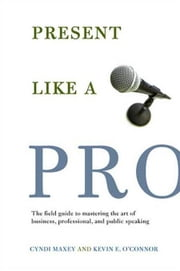 Present Like a Pro - The Field Guide to Mastering the Art of Business, Professional, and Public Speaking ebook by Cyndi Maxey,Kevin E. O'Connor