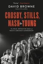 Crosby, Stills, Nash and Young - The Wild, Definitive Saga of Rock's Greatest Supergroup ebook by
