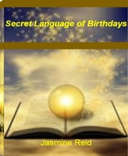 Secret Language of Birthdays - This Mind-Opening Guide Unlocks The Mysteries of Birth Date, Sidereal Astrology, Sun Sign, Zodiac Compatibility and More ebook by Jasmine Reid