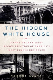 The Hidden White House - Harry Truman and the Reconstruction of America's Most Famous Residence ebook by Robert Klara
