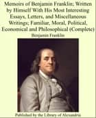 Memoirs of Benjamin Franklin; Written by Himself With His Most Interesting Essays, Letters, and Miscellaneous Writings; Familiar, Moral, Political, Economical and Philosophical (Complete) ebook by Benjamin Franklin