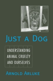 Just a Dog - Animal Cruelty, Self, and Society ebook by Arnold Arluke