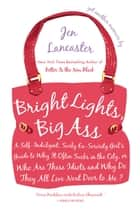 Bright Lights, Big Ass - A Self-Indulgent, Surly, Ex-Sorority Girl's Guide to Why it Often Sucks in the City, or Who are These Idiots and Why Do They All Live Next Door to Me? ebook by Jen Lancaster