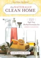 The Naturally Clean Home - 150 Super-Easy Herbal Formulas for Green Cleaning eBook by Karyn Siegel-Maier