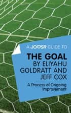 A Joosr Guide to... The Goal by Eliyahu Goldratt and Jeff Cox: A Process of Ongoing Improvement ebook by Joosr