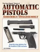 Automatic Pistols Assembly/Disassembly ebook by J B Wood