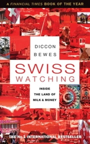 Swiss Watching - Inside the Land of Milk and Money ebook by Diccon Bewes