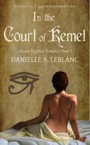 In the Court of Kemet - Ancient Egyptian Romances ebook by Danielle S. LeBlanc
