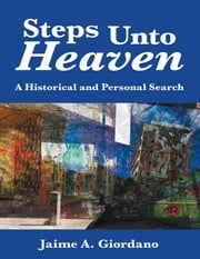 Steps Unto Heaven: A Historical and Personal Search ebook by Jaime A. Giordano